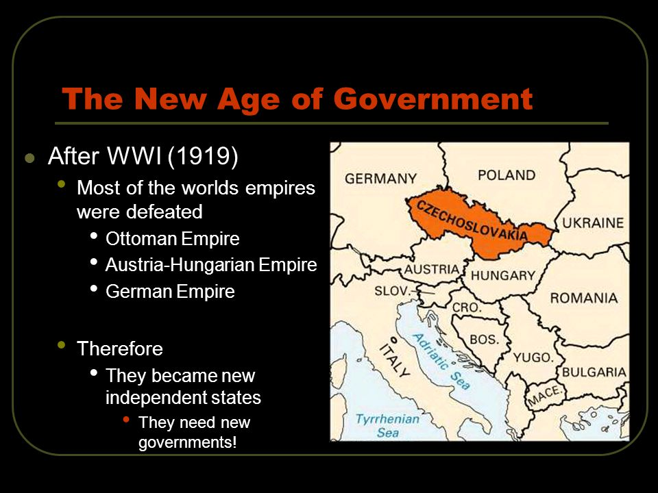 The New Age of Government After WWI (1919) Most of the worlds empires were defeated Ottoman Empire Austria-Hungarian Empire German Empire Therefore They became new independent states They need new governments!