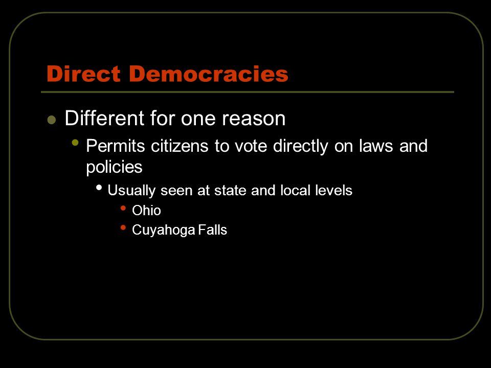 Direct Democracies Different for one reason Permits citizens to vote directly on laws and policies Usually seen at state and local levels Ohio Cuyahoga Falls