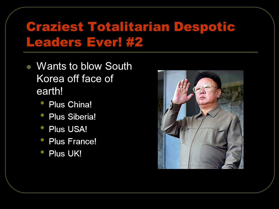 Craziest Totalitarian Despotic Leaders Ever. #2 Wants to blow South Korea off face of earth.