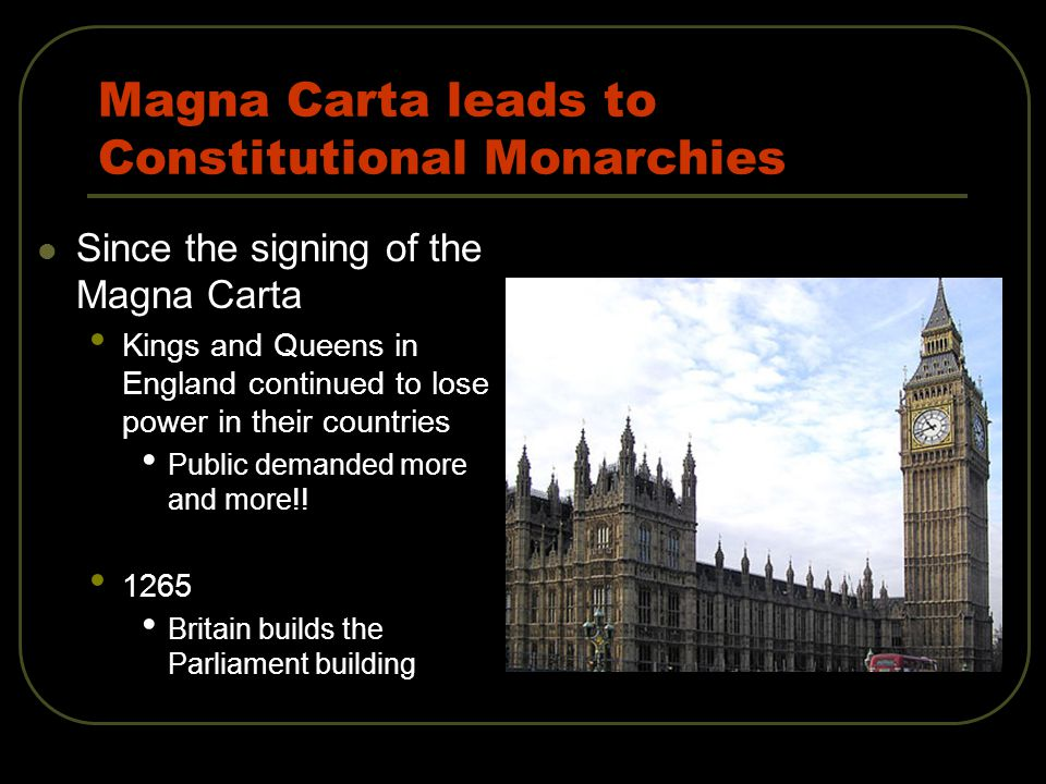Magna Carta leads to Constitutional Monarchies Since the signing of the Magna Carta Kings and Queens in England continued to lose power in their countries Public demanded more and more!.