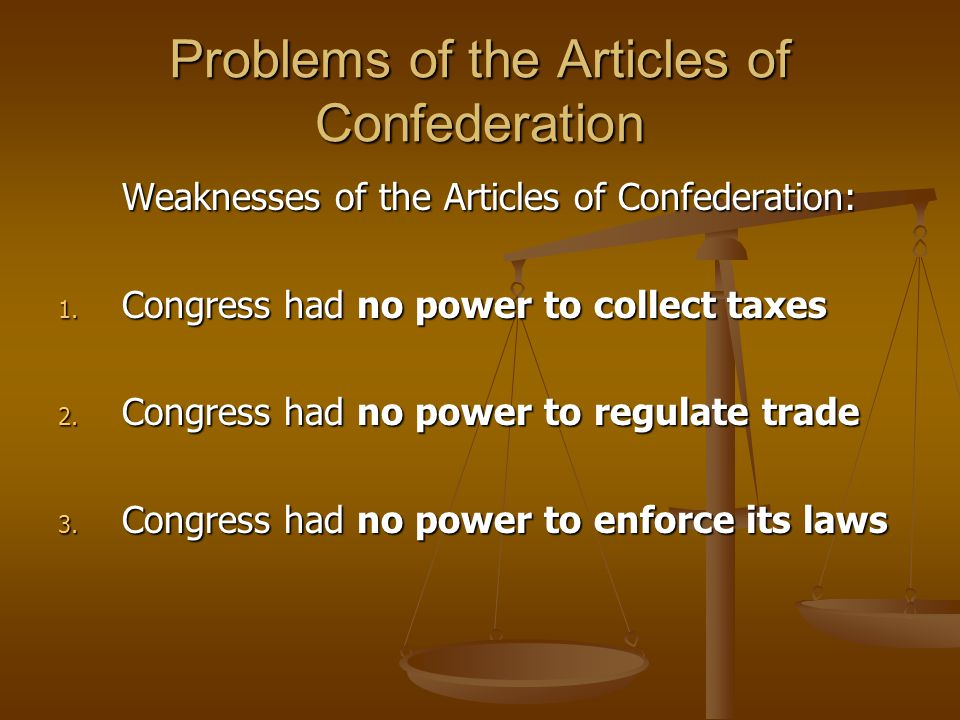 Problems of the Articles of Confederation Weaknesses of the Articles of Confederation: 1. Congress had no power to collect taxes 2. Congress had no po