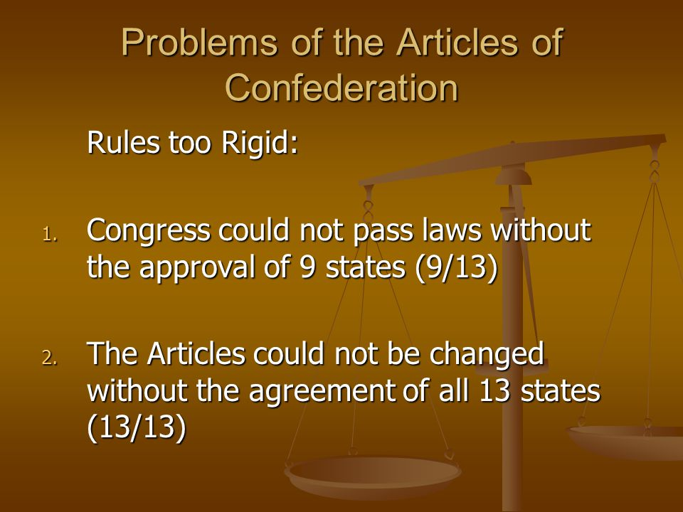 Problems of the Articles of Confederation Rules too Rigid: 1. Congress could not pass laws without the approval of 9 states (9/13) 2. The Articles cou