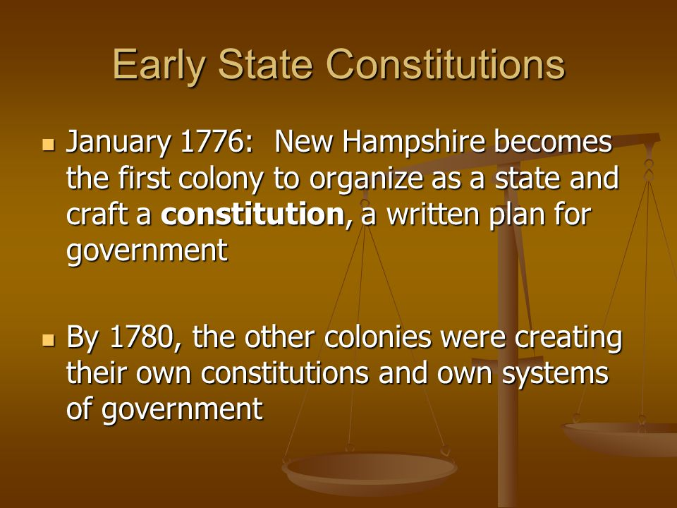 Early State Constitutions January 1776: New Hampshire becomes the first colony to organize as a state and craft a constitution, a written plan for gov