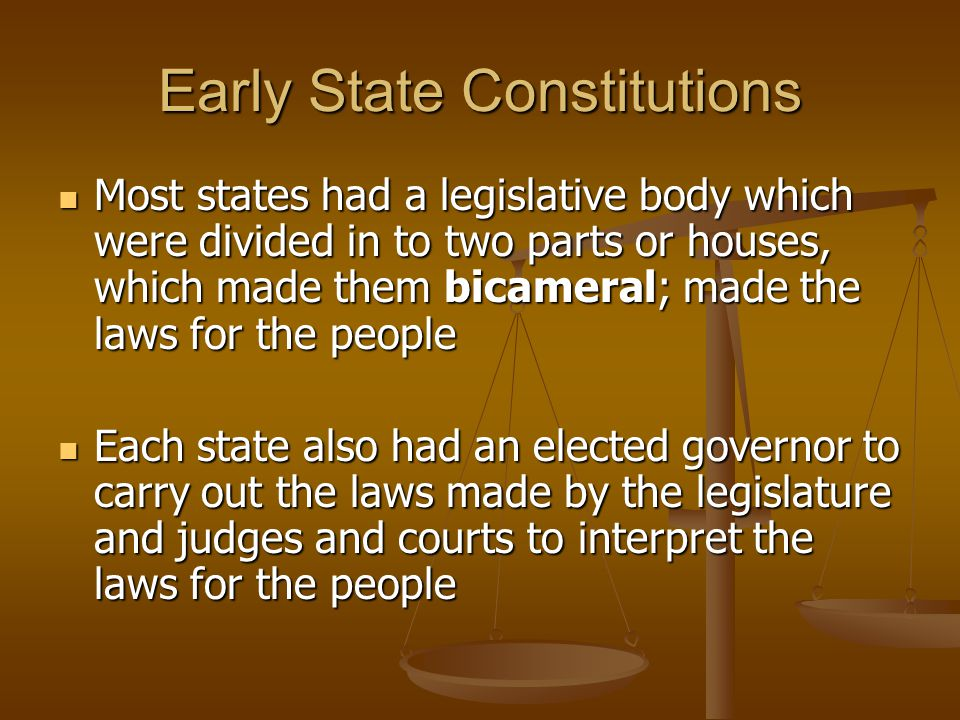 Early State Constitutions Most state constitutions consisted of: Most state constitutions consisted of: - bicameral legislature (2 houses) - governor - judges/courts Included was also a bill of rights, which guaranteed basic freedoms and legal protections for citizens Included was also a bill of rights, which guaranteed basic freedoms and legal protections for citizens