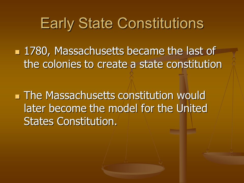 Early State Constitutions 1780, Massachusetts became the last of the colonies to create a state constitution 1780, Massachusetts became the last of th
