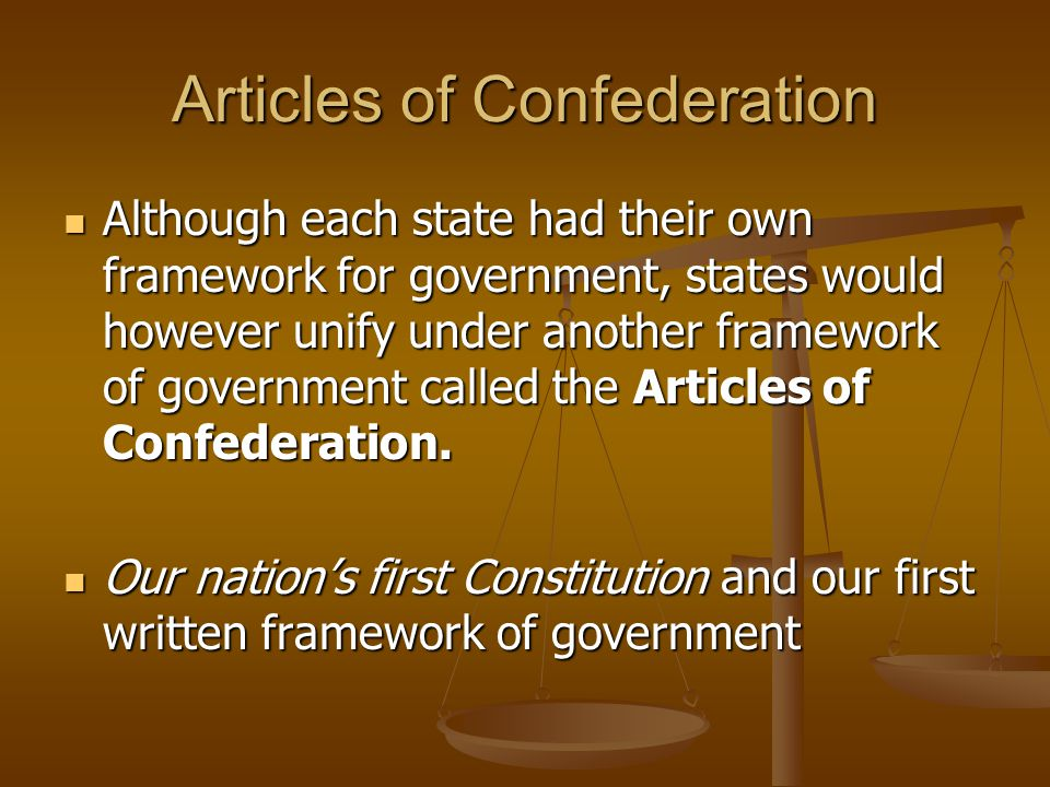 Articles of Confederation Although each state had their own framework for government, states would however unify under another framework of government