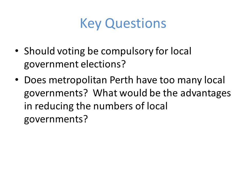 Key Questions Should voting be compulsory for local government elections.