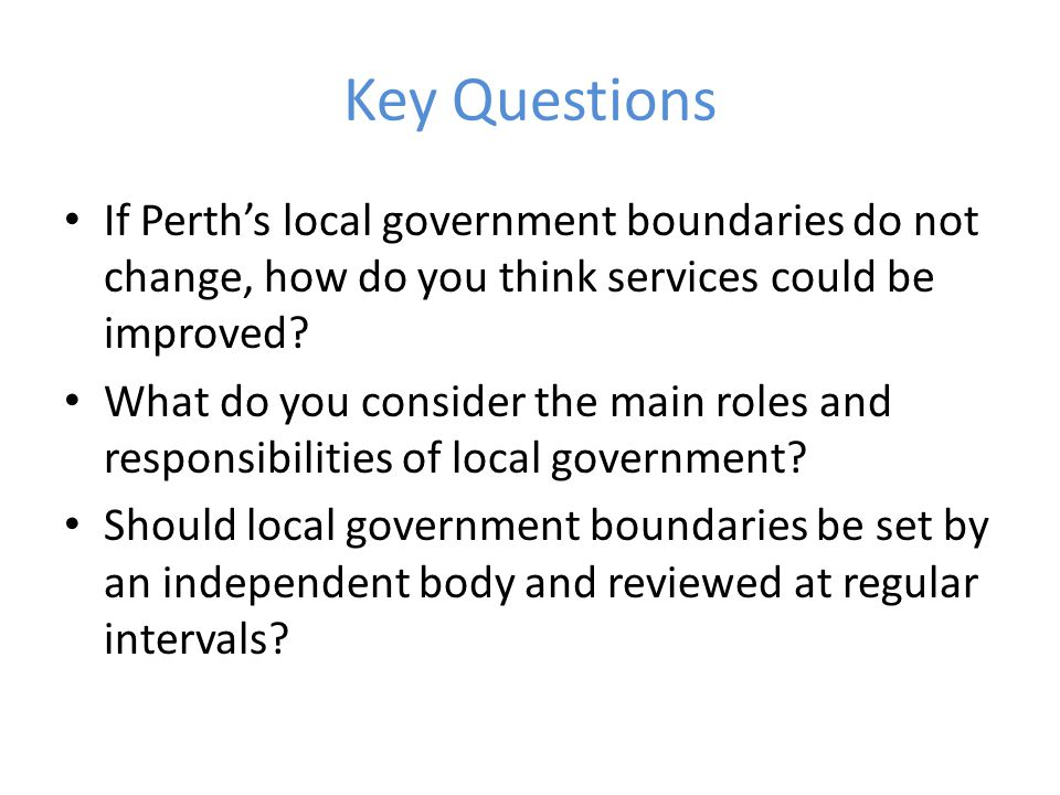 Key Questions If Perth's local government boundaries do not change, how do you think services could be improved.