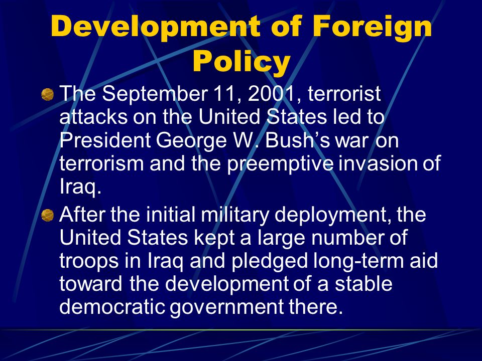 Development of Foreign Policy The September 11, 2001, terrorist attacks on the United States led to President George W.