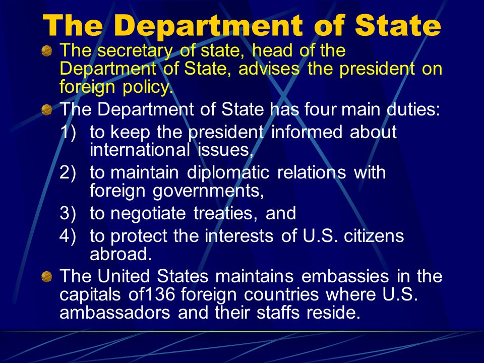 The Department of State The secretary of state, head of the Department of State, advises the president on foreign policy.