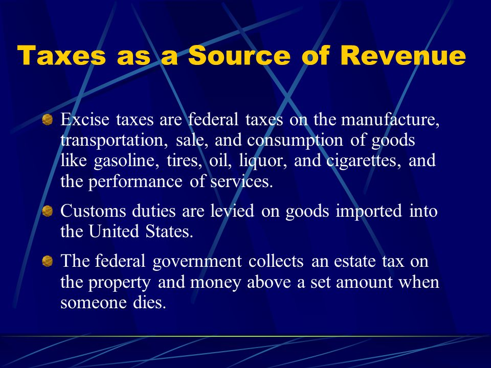 Taxes as a Source of Revenue Excise taxes are federal taxes on the manufacture, transportation, sale, and consumption of goods like gasoline, tires, oil, liquor, and cigarettes, and the performance of services.