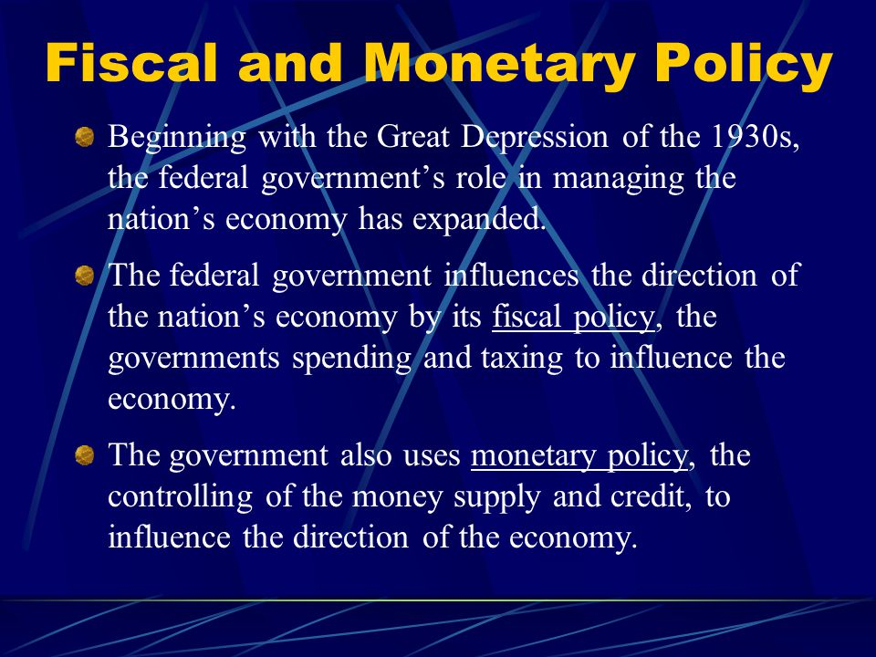Fiscal and Monetary Policy Beginning with the Great Depression of the 1930s, the federal government's role in managing the nation's economy has expanded.