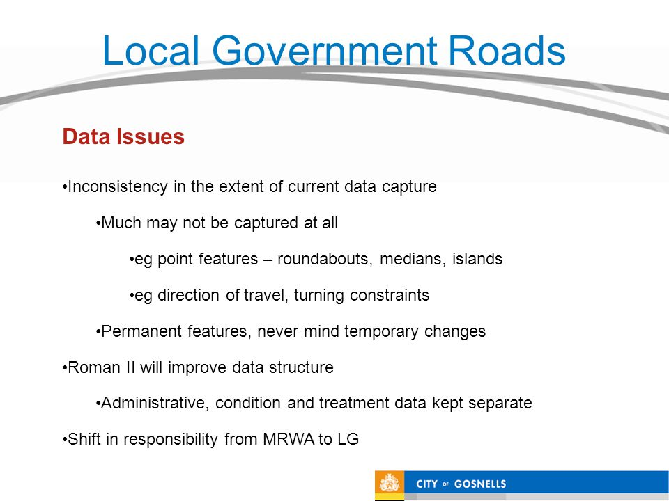 Local Government Roads Inconsistency in the extent of current data capture Much may not be captured at all eg point features – roundabouts, medians, islands eg direction of travel, turning constraints Permanent features, never mind temporary changes Roman II will improve data structure Administrative, condition and treatment data kept separate Shift in responsibility from MRWA to LG Data Issues