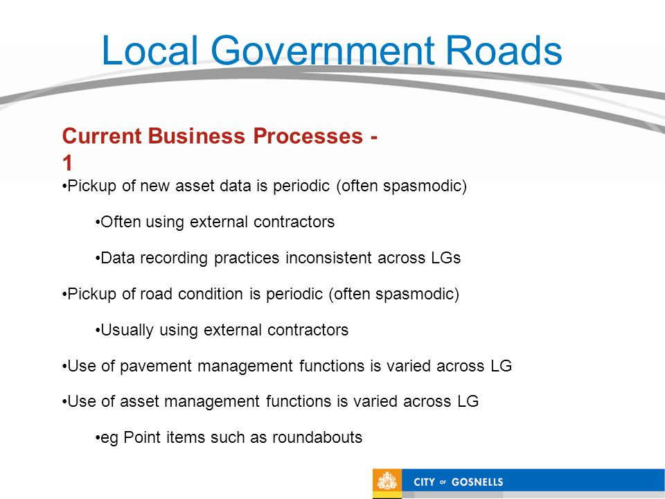 Local Government Roads Pickup of new asset data is periodic (often spasmodic) Often using external contractors Data recording practices inconsistent a