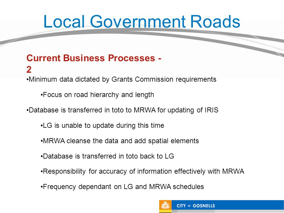 Local Government Roads Minimum data dictated by Grants Commission requirements Focus on road hierarchy and length Database is transferred in toto to MRWA for updating of IRIS LG is unable to update during this time MRWA cleanse the data and add spatial elements Database is transferred in toto back to LG Responsibility for accuracy of information effectively with MRWA Frequency dependant on LG and MRWA schedules Current Business Processes - 2