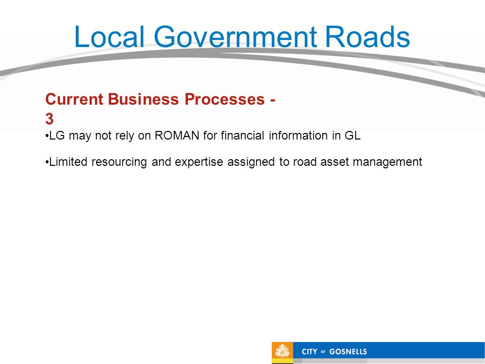 Local Government Roads LG may not rely on ROMAN for financial information in GL Limited resourcing and expertise assigned to road asset management Current Business Processes - 3