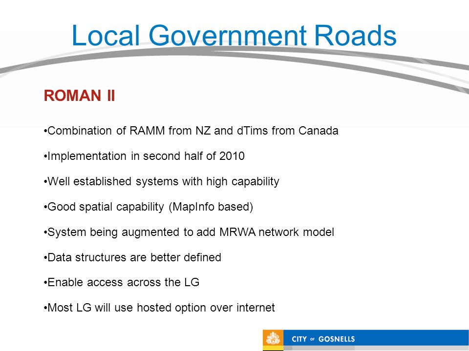 Local Government Roads Combination of RAMM from NZ and dTims from Canada Implementation in second half of 2010 Well established systems with high capability Good spatial capability (MapInfo based) System being augmented to add MRWA network model Data structures are better defined Enable access across the LG Most LG will use hosted option over internet ROMAN II