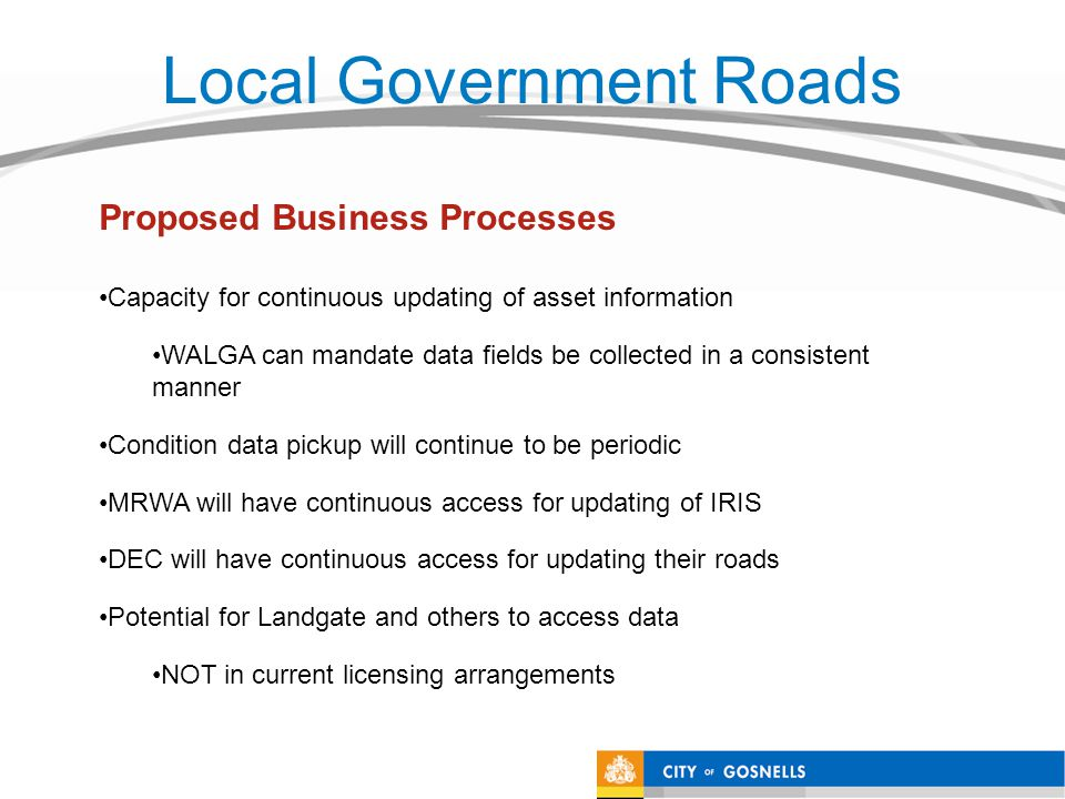 Local Government Roads Capacity for continuous updating of asset information WALGA can mandate data fields be collected in a consistent manner Condition data pickup will continue to be periodic MRWA will have continuous access for updating of IRIS DEC will have continuous access for updating their roads Potential for Landgate and others to access data NOT in current licensing arrangements Proposed Business Processes