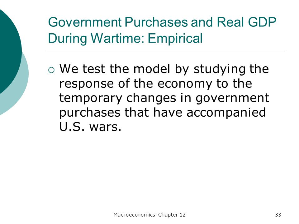 Macroeconomics Chapter 1233 Government Purchases and Real GDP During Wartime: Empirical  We test the model by studying the response of the economy to the temporary changes in government purchases that have accompanied U.S.