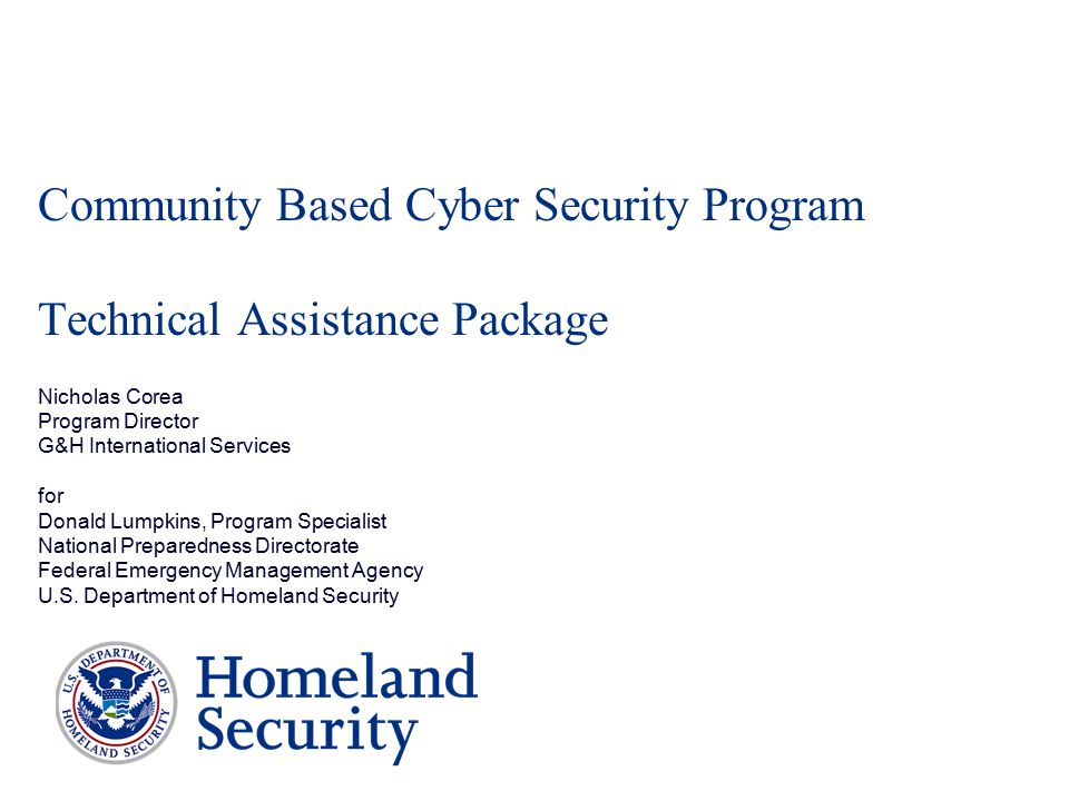 Community Based Cyber Security Program Technical Assistance Package Nicholas Corea Program Director G&H International Services for Donald Lumpkins, Program Specialist National Preparedness Directorate Federal Emergency Management Agency U.S.