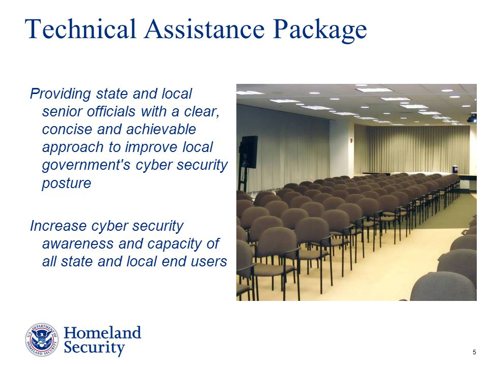 5 Technical Assistance Package Providing state and local senior officials with a clear, concise and achievable approach to improve local government s cyber security posture Increase cyber security awareness and capacity of all state and local end users