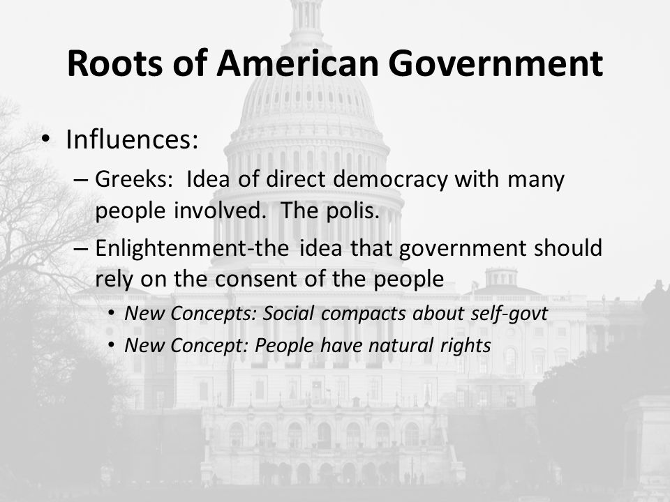 Roots of American Government Influences: – Greeks: Idea of direct democracy with many people involved.
