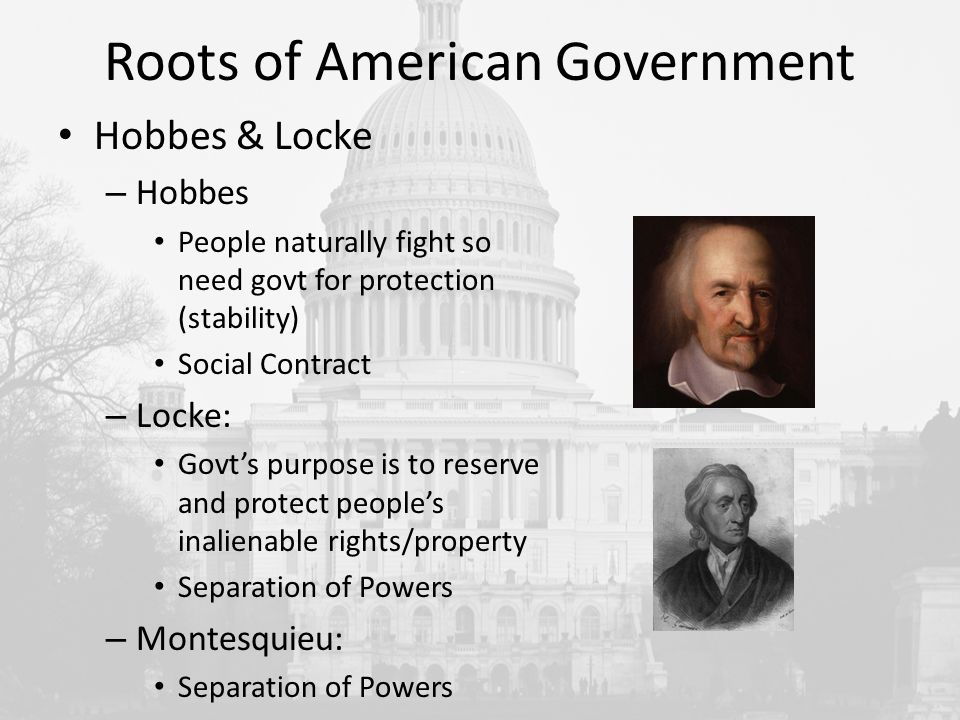 Roots of American Government Hobbes & Locke – Hobbes People naturally fight so need govt for protection (stability) Social Contract – Locke: Govt's purpose is to reserve and protect people's inalienable rights/property Separation of Powers – Montesquieu: Separation of Powers