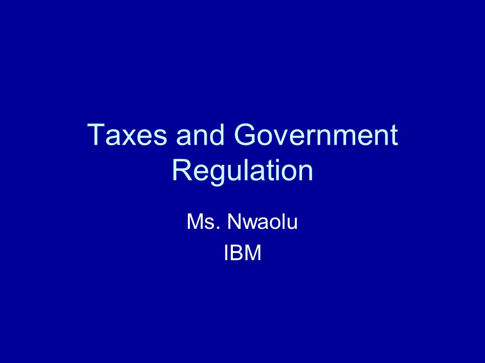Taxes and Government Regulation Ms. Nwaolu IBM