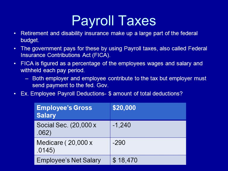 Payroll Taxes Retirement and disability insurance make up a large part of the federal budget. The government pays for these by using Payroll taxes, al