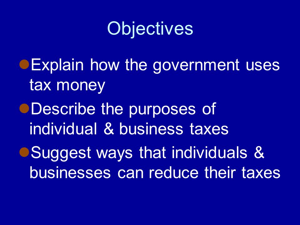 Objectives Explain how the government uses tax money Describe the purposes of individual & business taxes Suggest ways that individuals & businesses can reduce their taxes