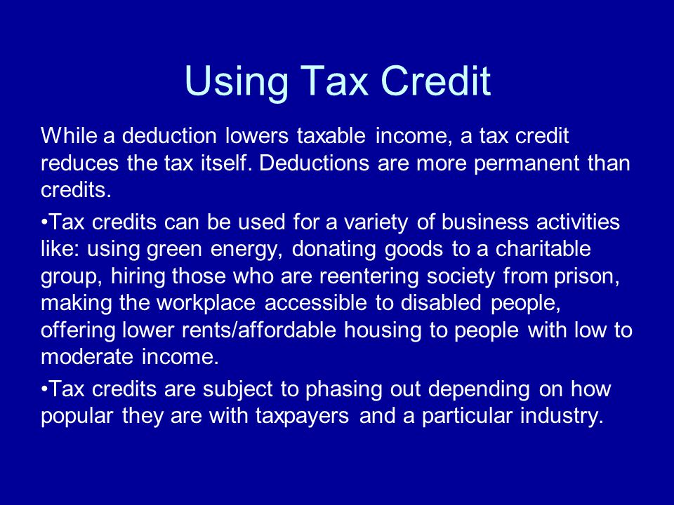 Using Tax Credit While a deduction lowers taxable income, a tax credit reduces the tax itself. Deductions are more permanent than credits. Tax credits