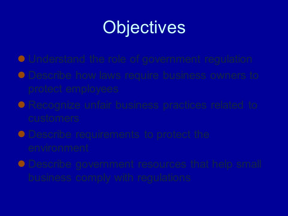 Objectives Understand the role of government regulation Describe how laws require business owners to protect employees Recognize unfair business practices related to customers Describe requirements to protect the environment Describe government resources that help small business comply with regulations