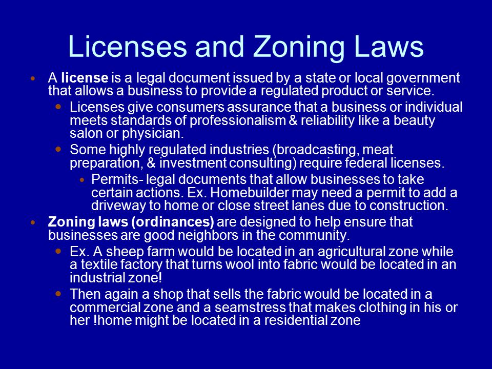 Licenses and Zoning Laws A license is a legal document issued by a state or local government that allows a business to provide a regulated product or service.