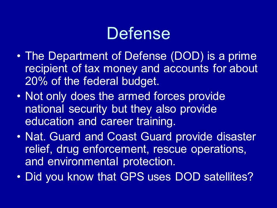 Defense The Department of Defense (DOD) is a prime recipient of tax money and accounts for about 20% of the federal budget.