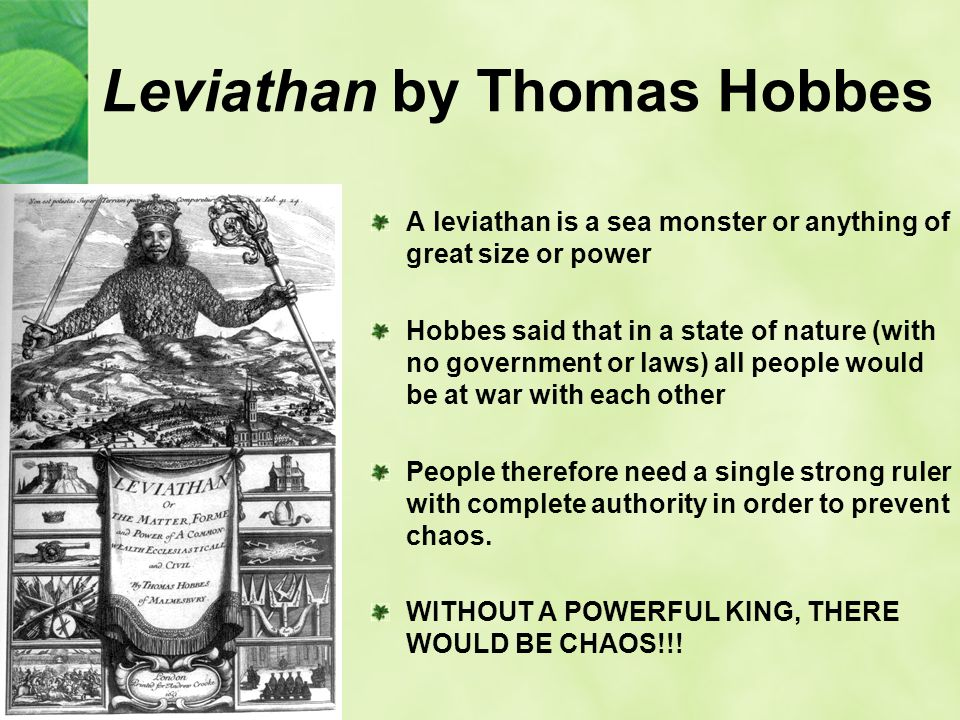 Leviathan by Thomas Hobbes A leviathan is a sea monster or anything of great size or power Hobbes said that in a state of nature (with no government or laws) all people would be at war with each other People therefore need a single strong ruler with complete authority in order to prevent chaos.