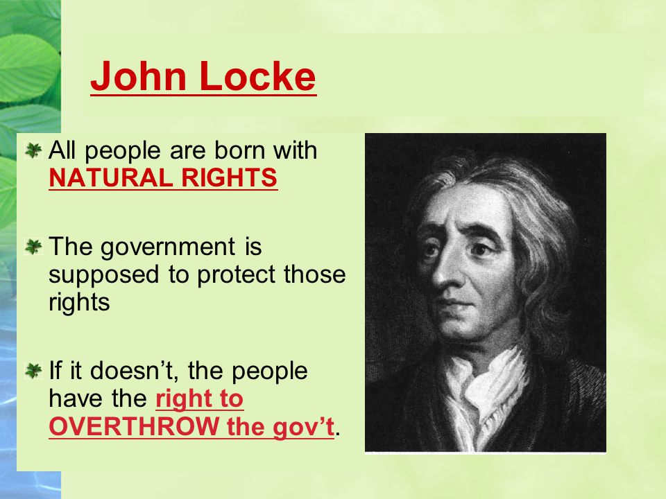 John Locke All people are born with NATURAL RIGHTS The government is supposed to protect those rights If it doesn't, the people have the right to OVERTHROW the gov't.