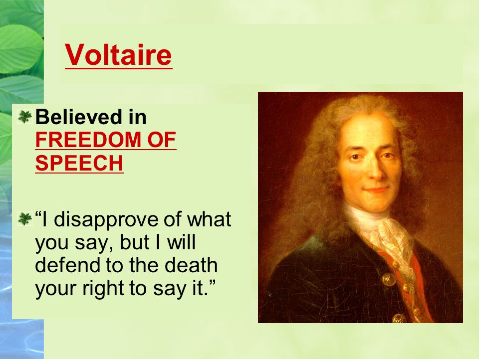 Voltaire Believed in FREEDOM OF SPEECH I disapprove of what you say, but I will defend to the death your right to say it.