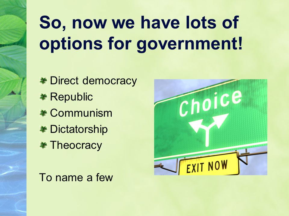 So, now we have lots of options for government! Direct democracy Republic Communism Dictatorship Theocracy To name a few