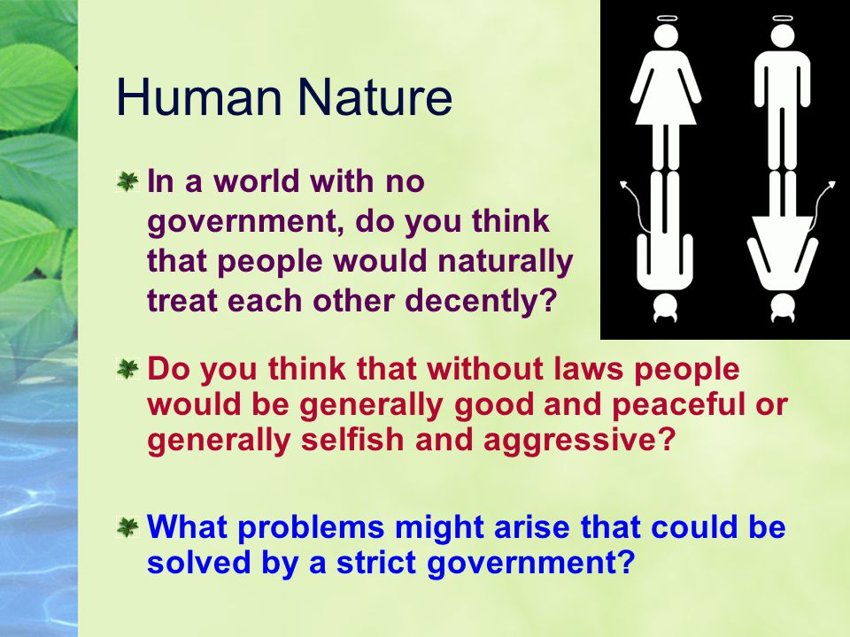 Human Nature In a world with no government, do you think that people would naturally treat each other decently? Do you think that without laws people