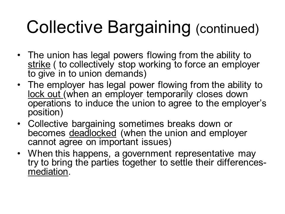 Collective Bargaining (continued) The union has legal powers flowing from the ability to strike ( to collectively stop working to force an employer to give in to union demands) The employer has legal power flowing from the ability to lock out (when an employer temporarily closes down operations to induce the union to agree to the employer's position) Collective bargaining sometimes breaks down or becomes deadlocked (when the union and employer cannot agree on important issues) When this happens, a government representative may try to bring the parties together to settle their differences- mediation.