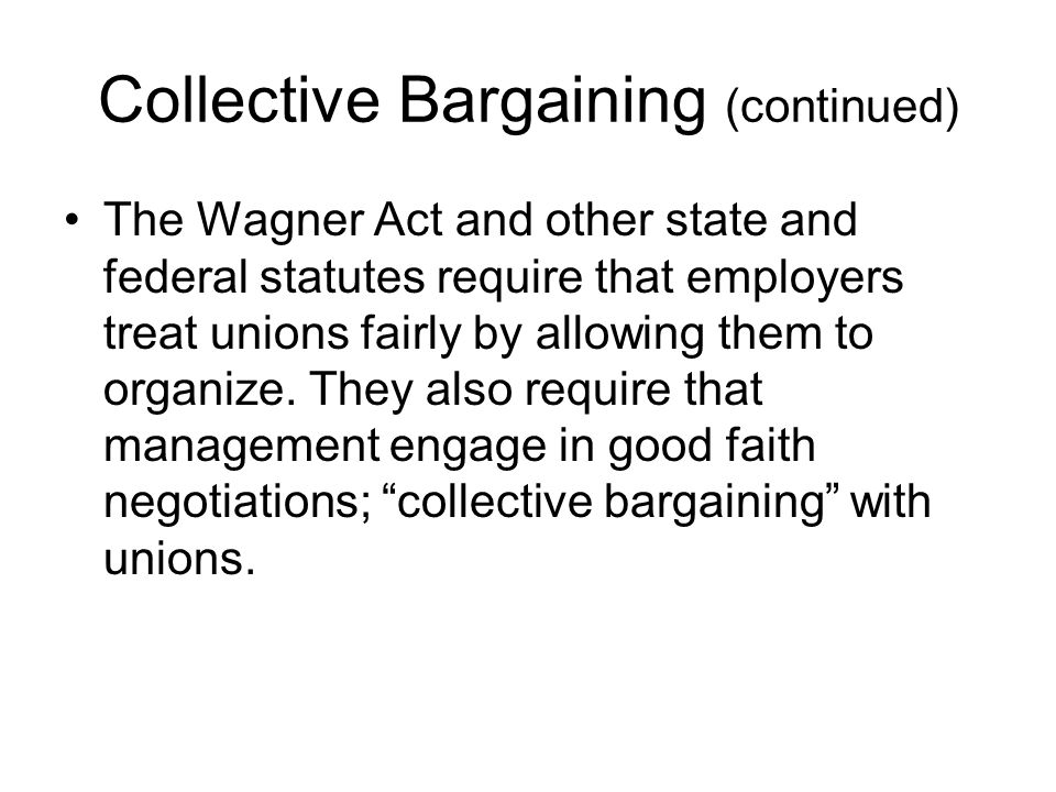 Collective Bargaining (continued) The Wagner Act and other state and federal statutes require that employers treat unions fairly by allowing them to organize.