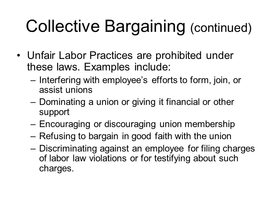 Collective Bargaining (continued) Unfair Labor Practices are prohibited under these laws. Examples include: –Interfering with employee's efforts to fo