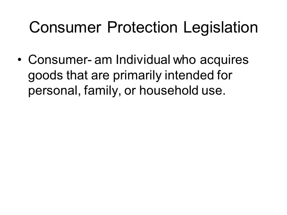 Consumer Protection Legislation Consumer- am Individual who acquires goods that are primarily intended for personal, family, or household use.