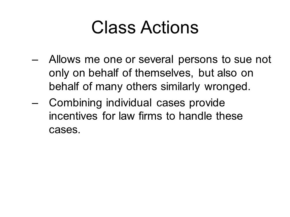 Class Actions –Allows me one or several persons to sue not only on behalf of themselves, but also on behalf of many others similarly wronged. –Combini