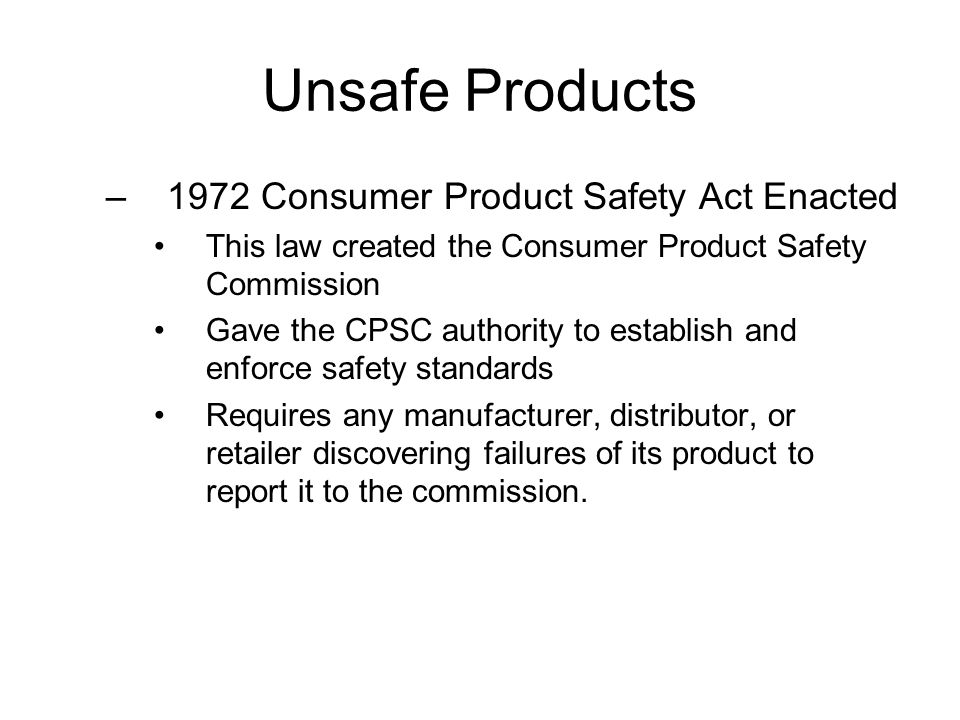 Unsafe Products –1972 Consumer Product Safety Act Enacted This law created the Consumer Product Safety Commission Gave the CPSC authority to establish and enforce safety standards Requires any manufacturer, distributor, or retailer discovering failures of its product to report it to the commission.