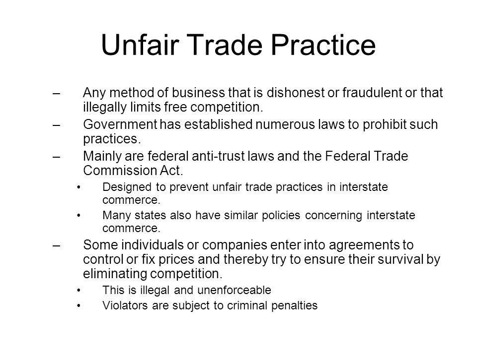 Unfair Trade Practice –Any method of business that is dishonest or fraudulent or that illegally limits free competition.