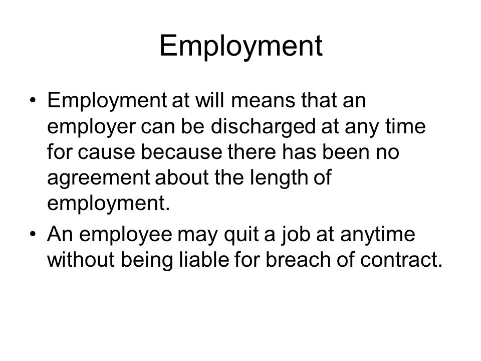 Employment Employment at will means that an employer can be discharged at any time for cause because there has been no agreement about the length of employment.