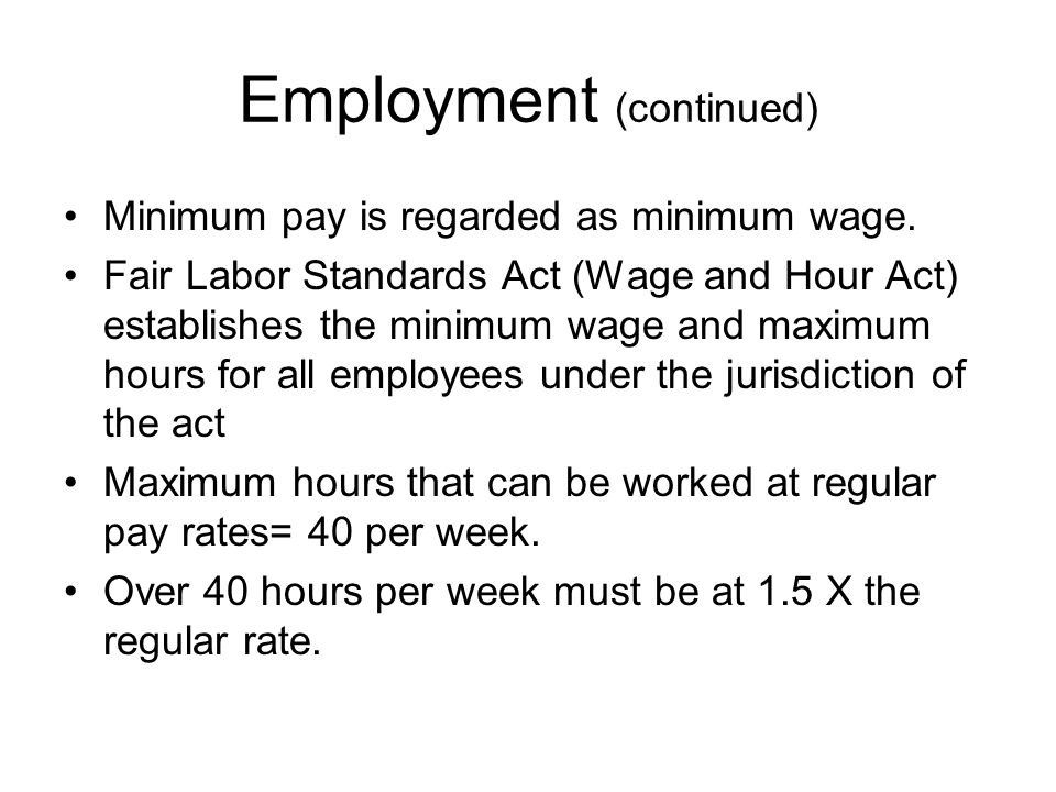 Employment (continued) Minimum wage and overtime requirements do not apply to executives, administrators, and professional workers.