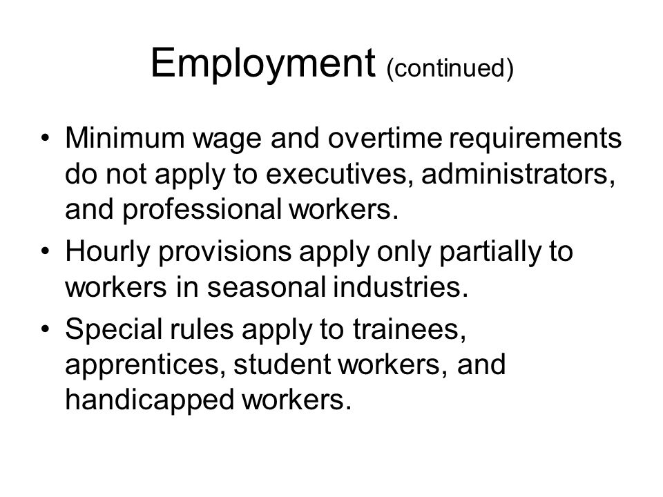 Employment (continued) Minimum wage and overtime requirements do not apply to executives, administrators, and professional workers. Hourly provisions