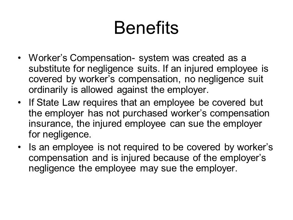 Benefits Worker's Compensation- system was created as a substitute for negligence suits. If an injured employee is covered by worker's compensation, n